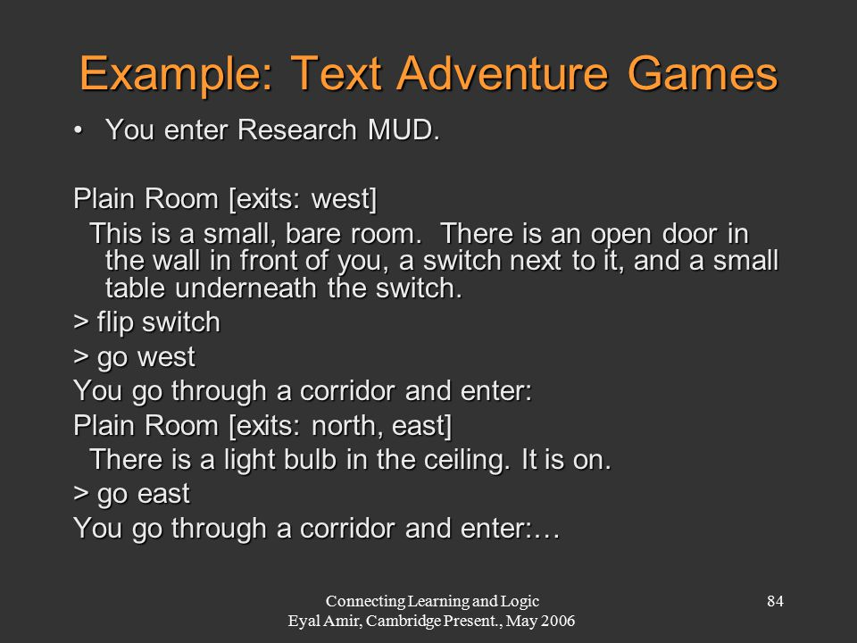 Connecting Learning and Logic Eyal Amir, Cambridge Present., May 2006 84 Example: Text Adventure Games You enter Research MUD.You enter Research MUD.