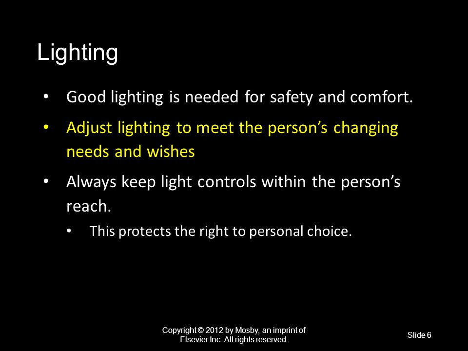 Lighting Good lighting is needed for safety and comfort. Good lighting is needed for safety and comfort. Adjust lighting to meet the person's changing