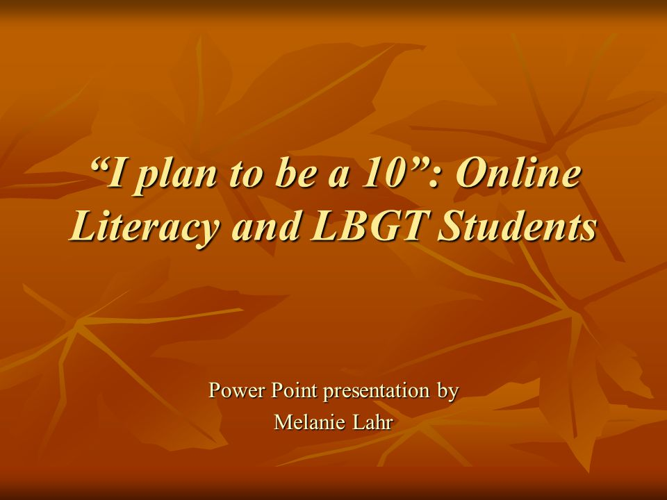 I plan to be a 10 : Online Literacy and LBGT Students Power Point presentation by Melanie Lahr