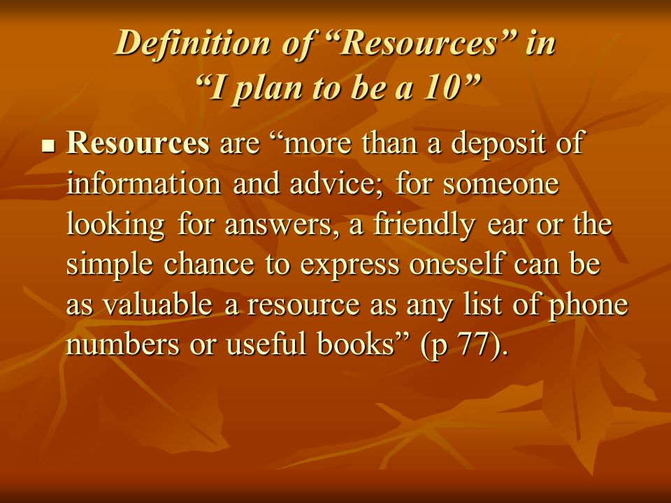 Definition of Resources in I plan to be a 10 Resources are more than a deposit of information and advice; for someone looking for answers, a friendly ear or the simple chance to express oneself can be as valuable a resource as any list of phone numbers or useful books (p 77).