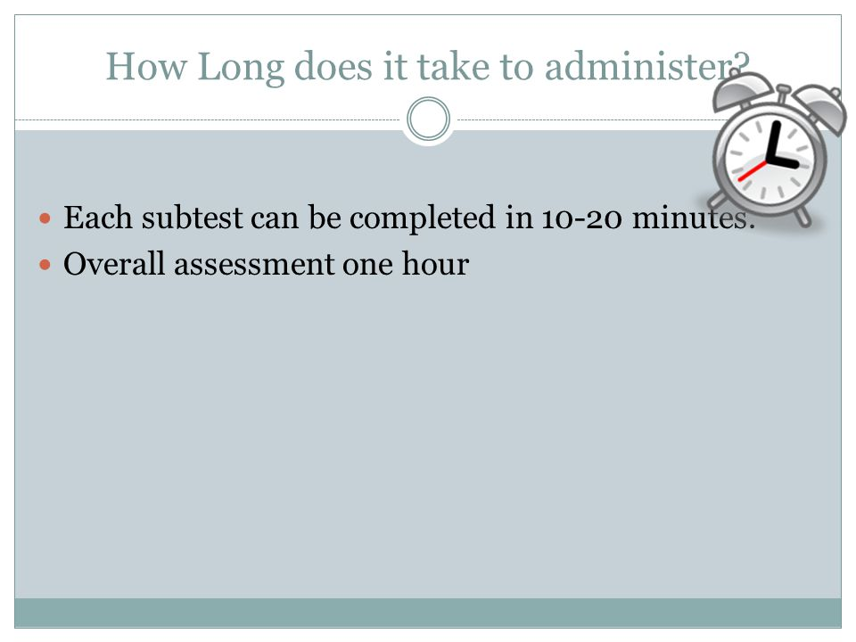 How Long does it take to administer.Each subtest can be completed in 10-20 minutes.