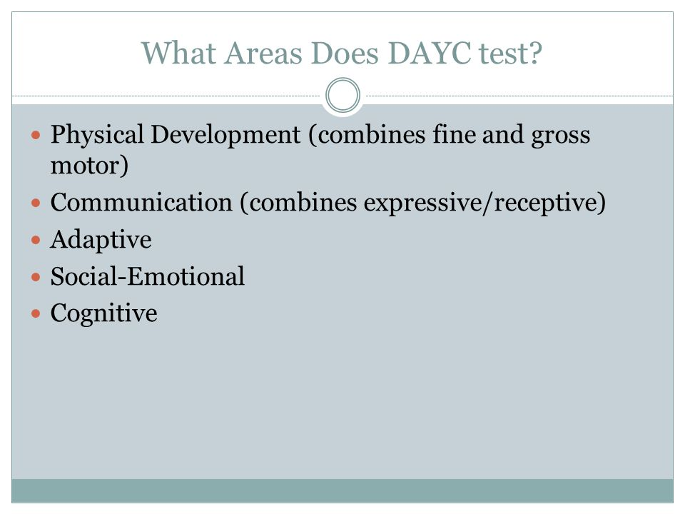 What Areas Does DAYC test? Physical Development (combines fine and gross motor) Communication (combines expressive/receptive) Adaptive Social-Emotiona