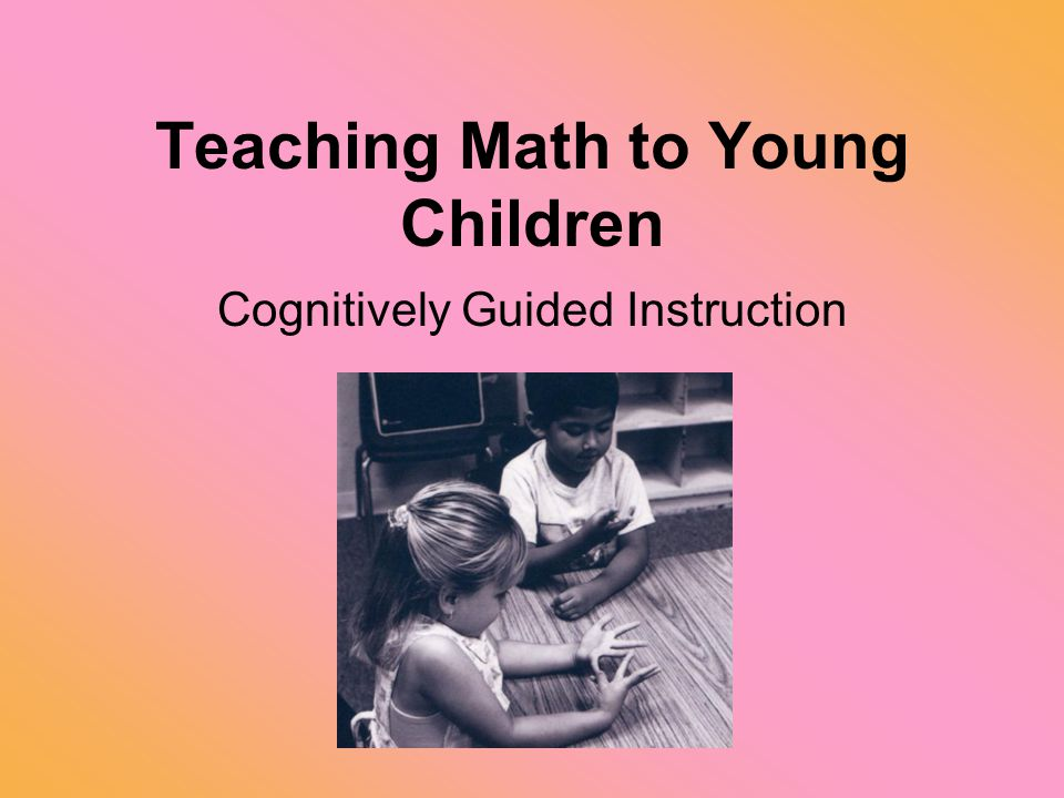 Teaching Math to Young Children Cognitively Guided Instruction