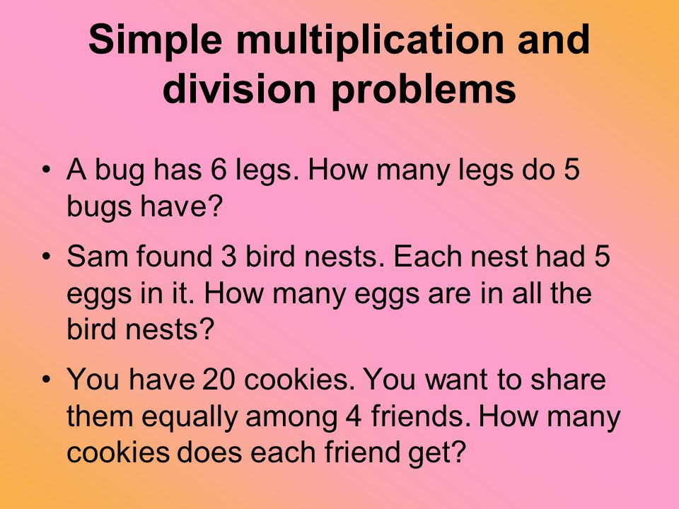 Simple multiplication and division problems A bug has 6 legs. How many legs do 5 bugs have? Sam found 3 bird nests. Each nest had 5 eggs in it. How ma