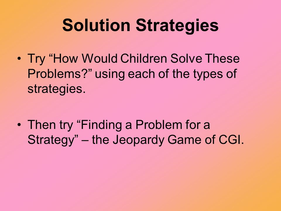 "Solution Strategies Try ""How Would Children Solve These Problems?"" using each of the types of strategies. Then try ""Finding a Problem for a Strategy"""