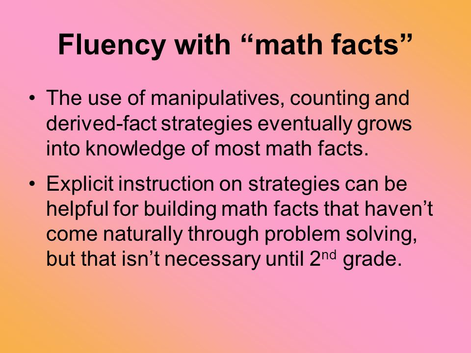 "Fluency with ""math facts"" The use of manipulatives, counting and derived-fact strategies eventually grows into knowledge of most math facts. Explicit"