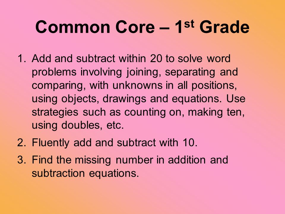 Common Core – 1 st Grade 1.Add and subtract within 20 to solve word problems involving joining, separating and comparing, with unknowns in all positio