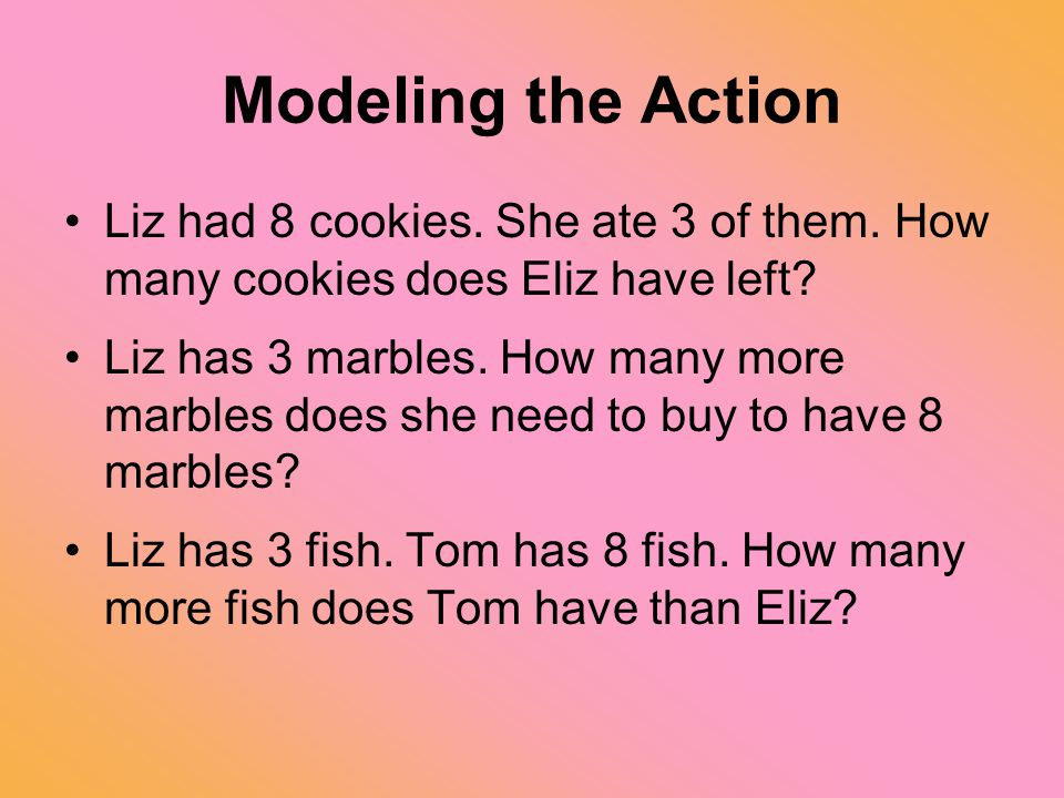 Modeling the Action Liz had 8 cookies. She ate 3 of them. How many cookies does Eliz have left? Liz has 3 marbles. How many more marbles does she need
