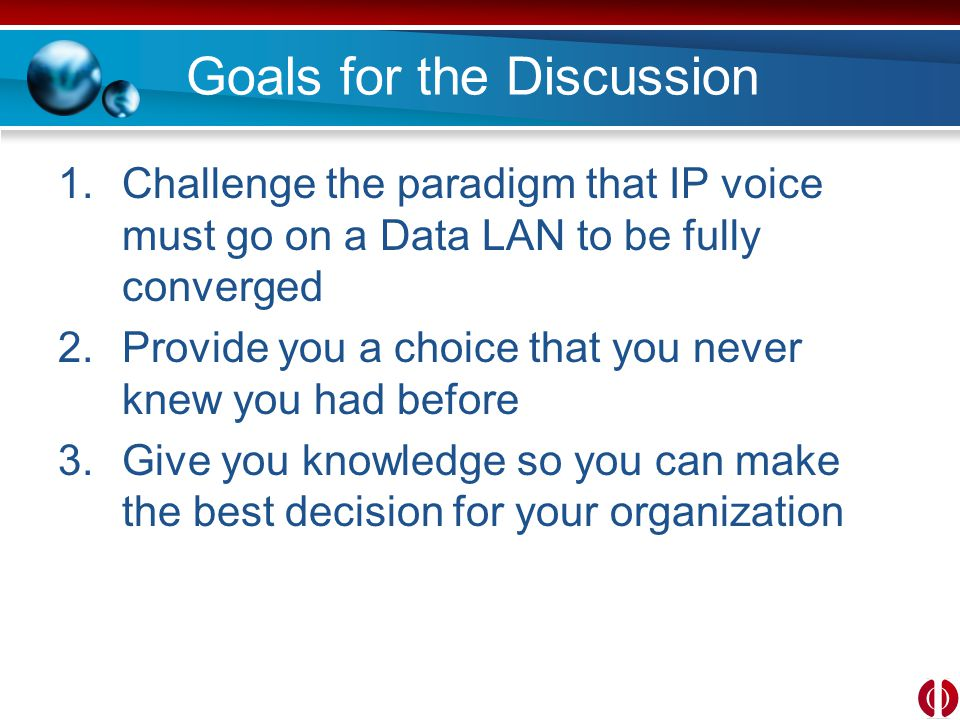Goals for the Discussion 1.Challenge the paradigm that IP voice must go on a Data LAN to be fully converged 2.Provide you a choice that you never knew you had before 3.Give you knowledge so you can make the best decision for your organization