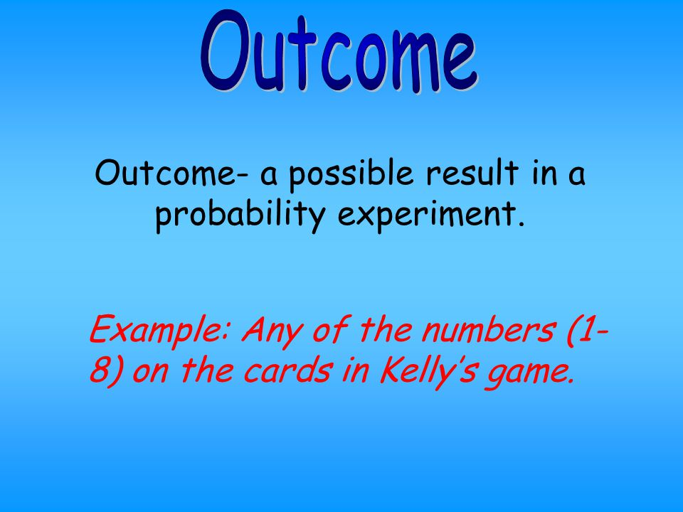 Outcome- a possible result in a probability experiment.