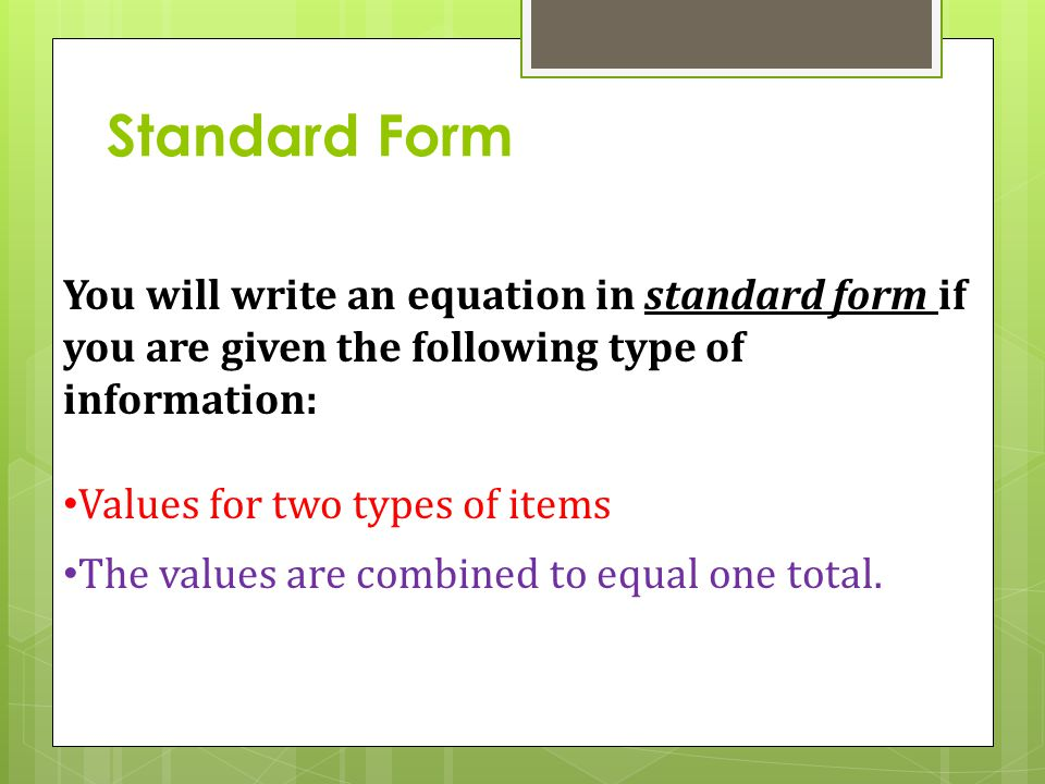 Standard Form You will write an equation in standard form if you are given the following type of information: Values for two types of items The values