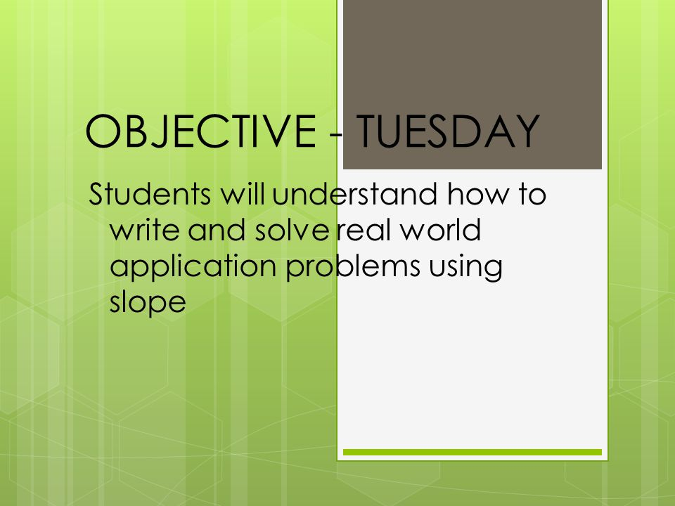 OBJECTIVE - TUESDAY Students will understand how to write and solve real world application problems using slope