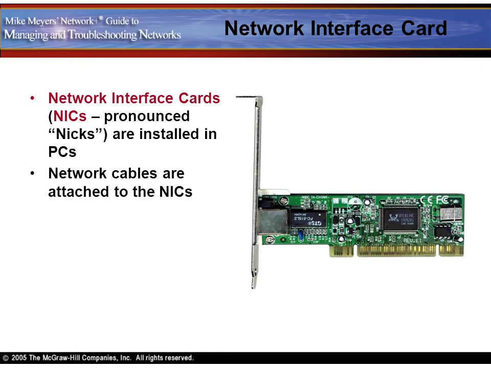 """Network Interface Card Network Interface Cards (NICs – pronounced """"Nicks"""") are installed in PCs Network cables are attached to the NICs"""
