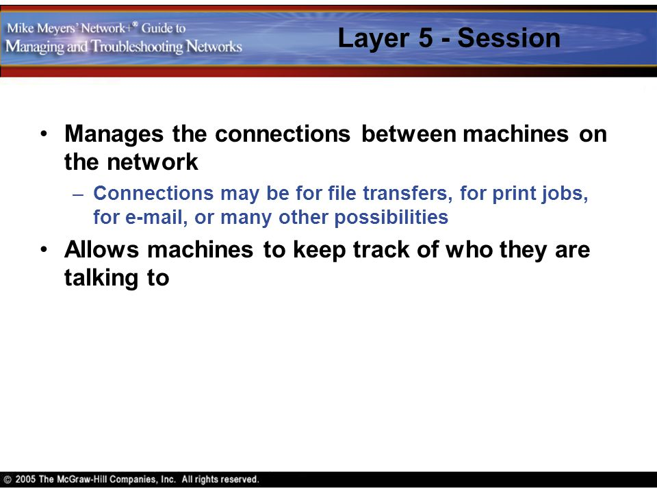 Layer 5 - Session Manages the connections between machines on the network –Connections may be for file transfers, for print jobs, for e-mail, or many
