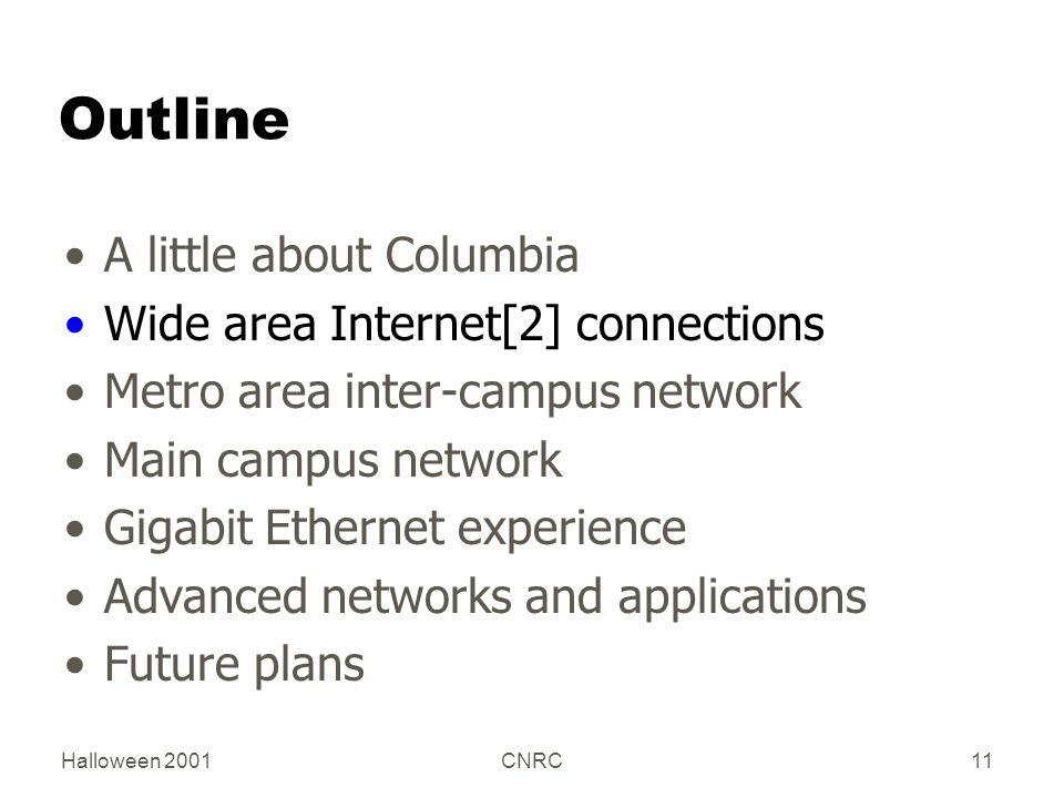 Halloween 2001CNRC11 Outline A little about Columbia Wide area Internet[2] connections Metro area inter-campus network Main campus network Gigabit Ethernet experience Advanced networks and applications Future plans