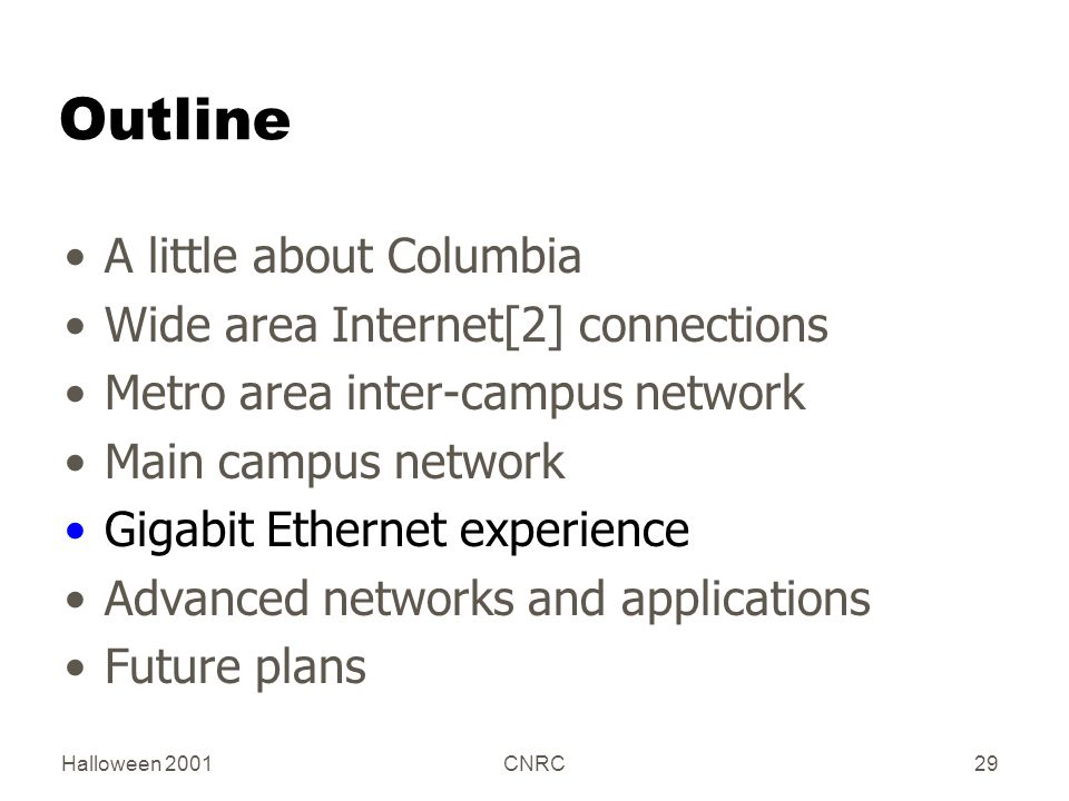 Halloween 2001CNRC29 Outline A little about Columbia Wide area Internet[2] connections Metro area inter-campus network Main campus network Gigabit Ethernet experience Advanced networks and applications Future plans