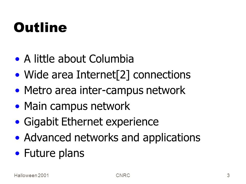 Halloween 2001CNRC3 Outline A little about Columbia Wide area Internet[2] connections Metro area inter-campus network Main campus network Gigabit Ethernet experience Advanced networks and applications Future plans