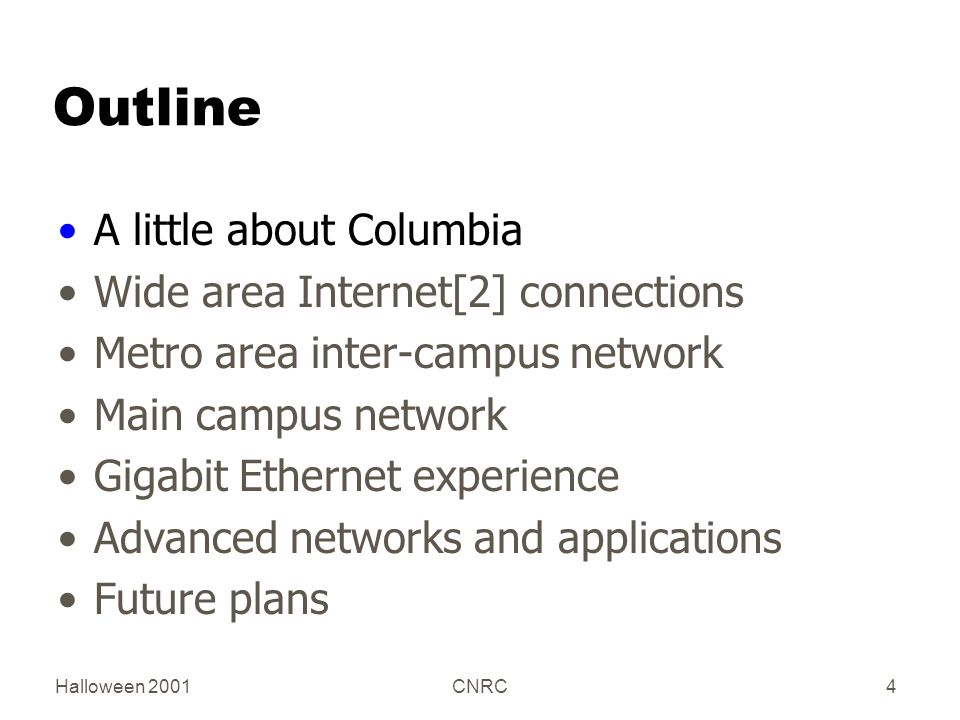 Halloween 2001CNRC4 Outline A little about Columbia Wide area Internet[2] connections Metro area inter-campus network Main campus network Gigabit Ethe