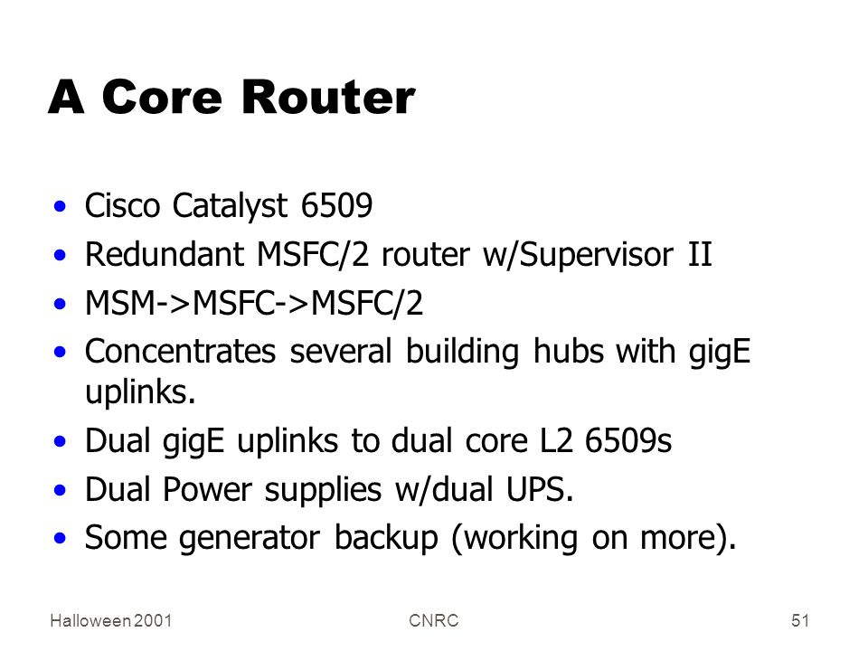 Halloween 2001CNRC51 A Core Router Cisco Catalyst 6509 Redundant MSFC/2 router w/Supervisor II MSM->MSFC->MSFC/2 Concentrates several building hubs with gigE uplinks.