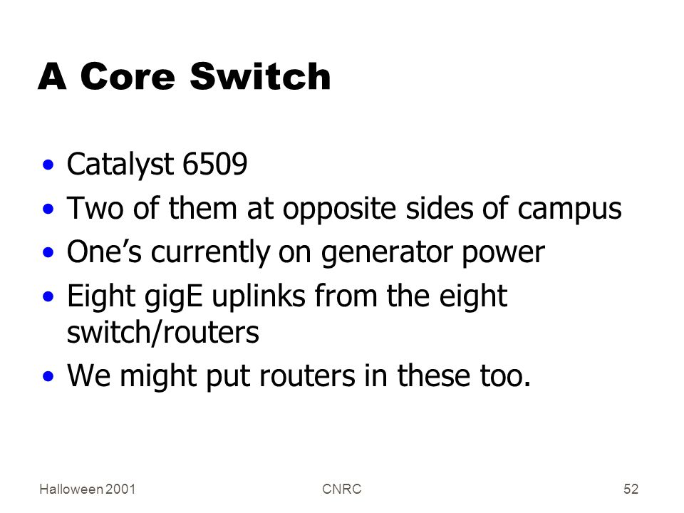 Halloween 2001CNRC52 A Core Switch Catalyst 6509 Two of them at opposite sides of campus One's currently on generator power Eight gigE uplinks from the eight switch/routers We might put routers in these too.