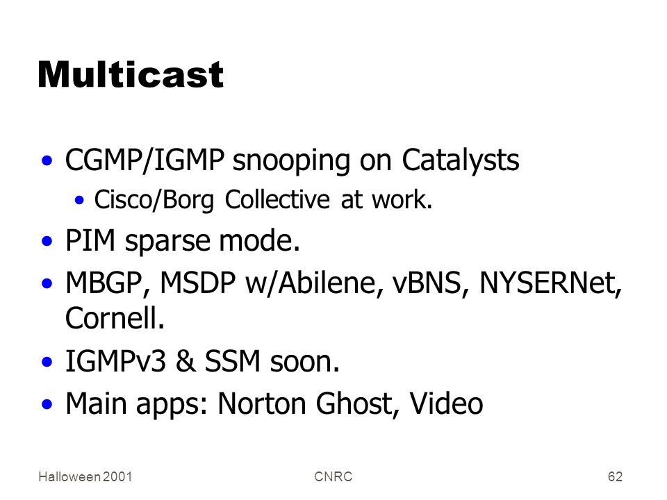 Halloween 2001CNRC62 Multicast CGMP/IGMP snooping on Catalysts Cisco/Borg Collective at work. PIM sparse mode. MBGP, MSDP w/Abilene, vBNS, NYSERNet, C
