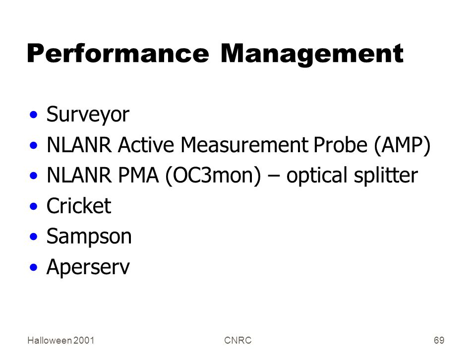 Halloween 2001CNRC69 Performance Management Surveyor NLANR Active Measurement Probe (AMP) NLANR PMA (OC3mon) – optical splitter Cricket Sampson Aperserv