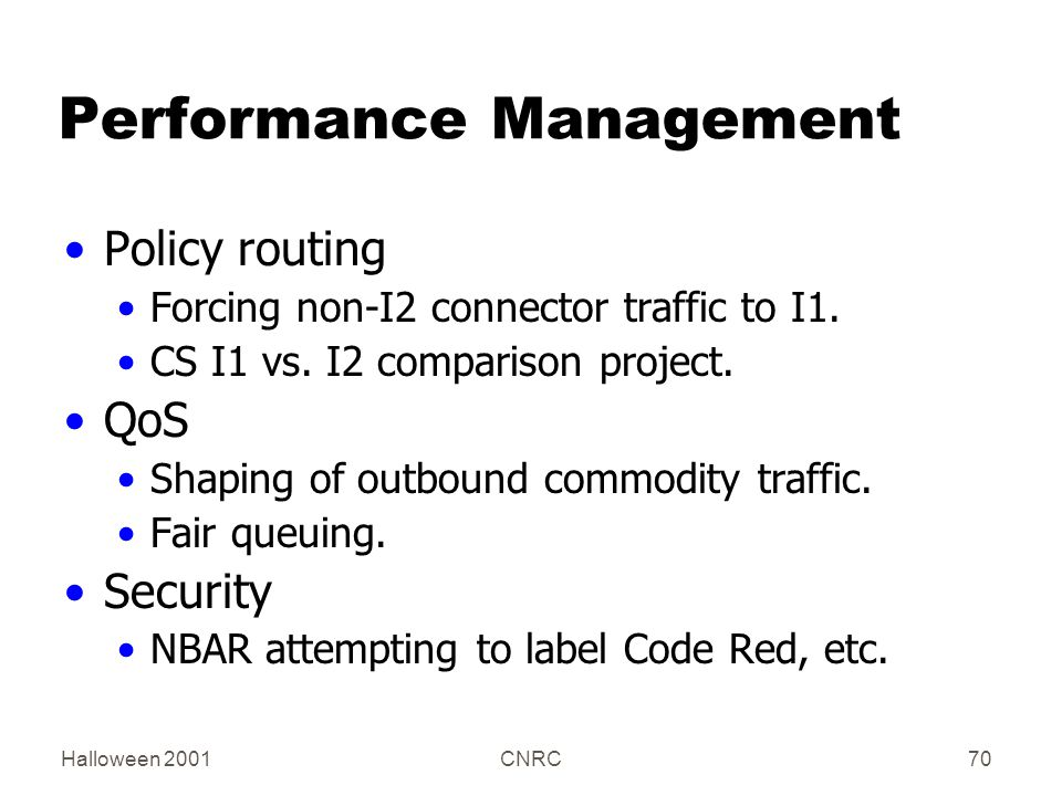 Halloween 2001CNRC70 Performance Management Policy routing Forcing non-I2 connector traffic to I1. CS I1 vs. I2 comparison project. QoS Shaping of out