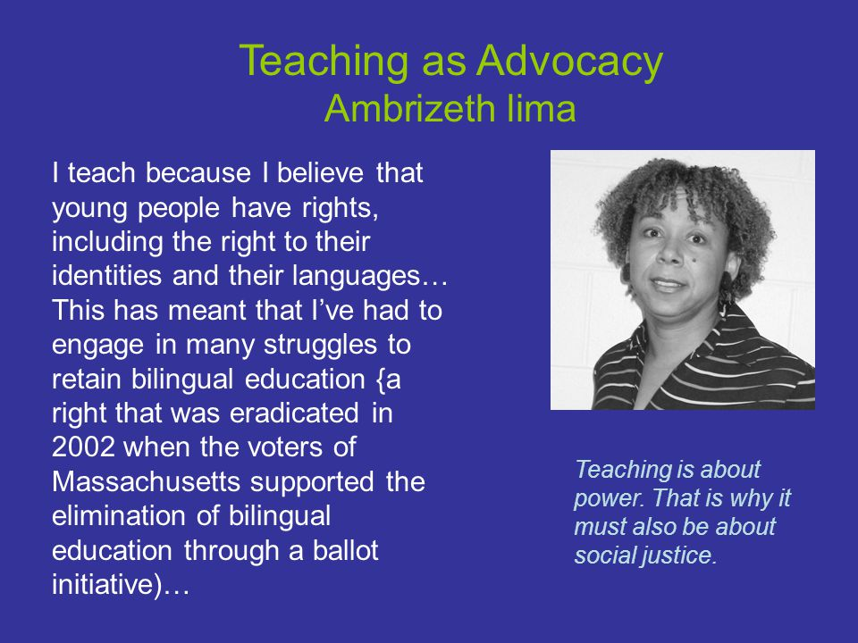 Teaching as Advocacy Ambrizeth lima Teaching is about power.
