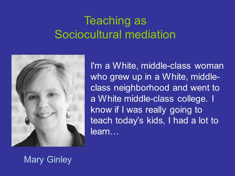 Teaching as Sociocultural mediation Mary Ginley I m a White, middle-class woman who grew up in a White, middle- class neighborhood and went to a White middle-class college.