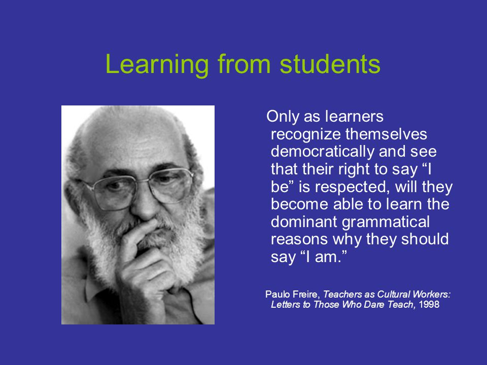 Learning from students Only as learners recognize themselves democratically and see that their right to say I be is respected, will they become able to learn the dominant grammatical reasons why they should say I am. Paulo Freire, Teachers as Cultural Workers: Letters to Those Who Dare Teach, 1998