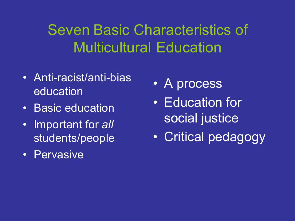 Seven Basic Characteristics of Multicultural Education Anti-racist/anti-bias education Basic education Important for all students/people Pervasive A process Education for social justice Critical pedagogy
