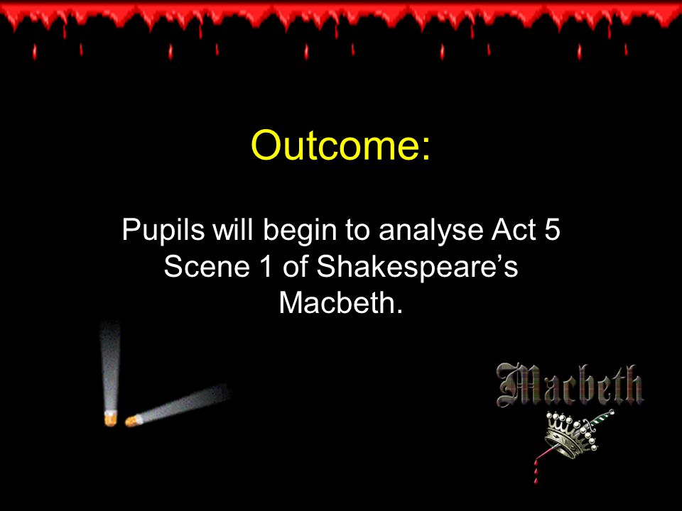 Outcome: Pupils will begin to analyse Act 5 Scene 1 of Shakespeare's Macbeth.