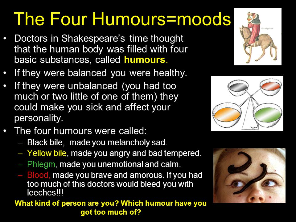 The Four Humours=moods Doctors in Shakespeare's time thought that the human body was filled with four basic substances, called humours.