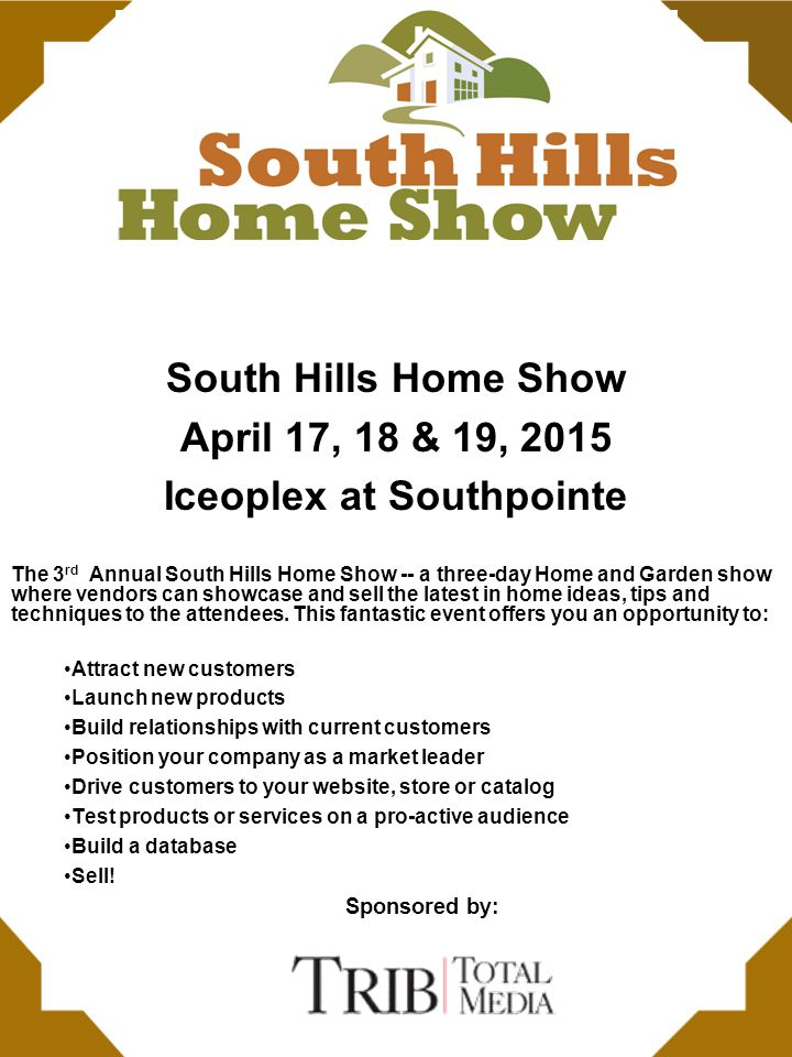 South Hills Home Show April 17, 18 & 19, 2015 Iceoplex at Southpointe The 3 rd Annual South Hills Home Show -- a three-day Home and Garden show where vendors can showcase and sell the latest in home ideas, tips and techniques to the attendees.