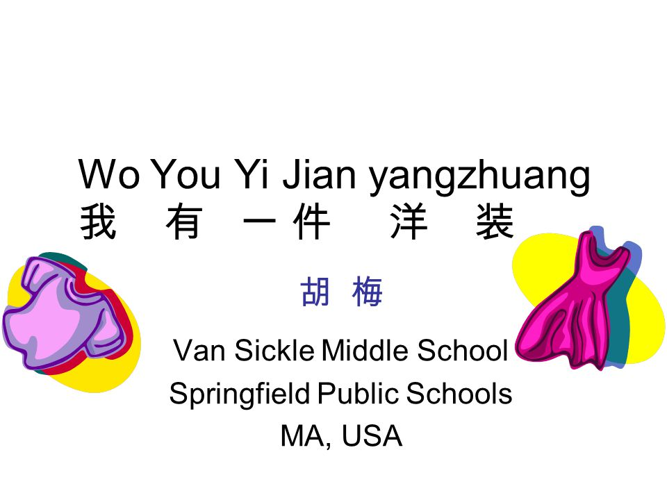 Wo You Yi Jian yangzhuang 我 有 一 件 洋 装 Van Sickle Middle School Springfield Public Schools MA, USA 胡 梅