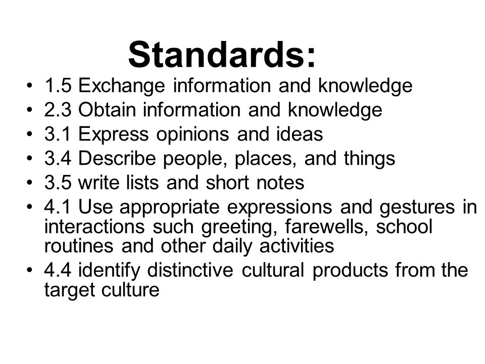 Standards: 1.5 Exchange information and knowledge 2.3 Obtain information and knowledge 3.1 Express opinions and ideas 3.4 Describe people, places, and things 3.5 write lists and short notes 4.1 Use appropriate expressions and gestures in interactions such greeting, farewells, school routines and other daily activities 4.4 identify distinctive cultural products from the target culture