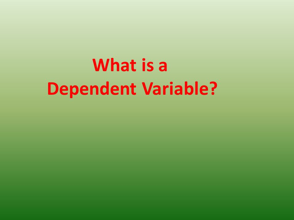 What is a Dependent Variable?