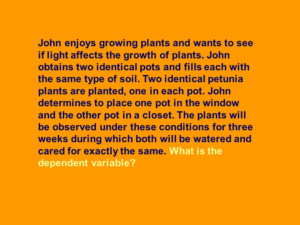 John enjoys growing plants and wants to see if light affects the growth of plants. John obtains two identical pots and fills each with the same type o