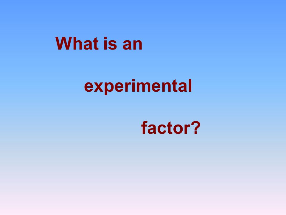What is an experimental factor?