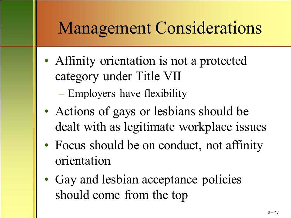 Management Considerations Affinity orientation is not a protected category under Title VII –Employers have flexibility Actions of gays or lesbians sho