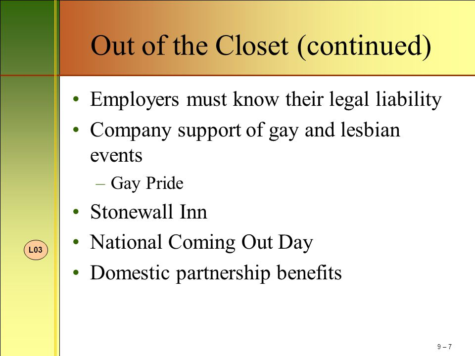 Out of the Closet (continued) Employers must know their legal liability Company support of gay and lesbian events –Gay Pride Stonewall Inn National Co