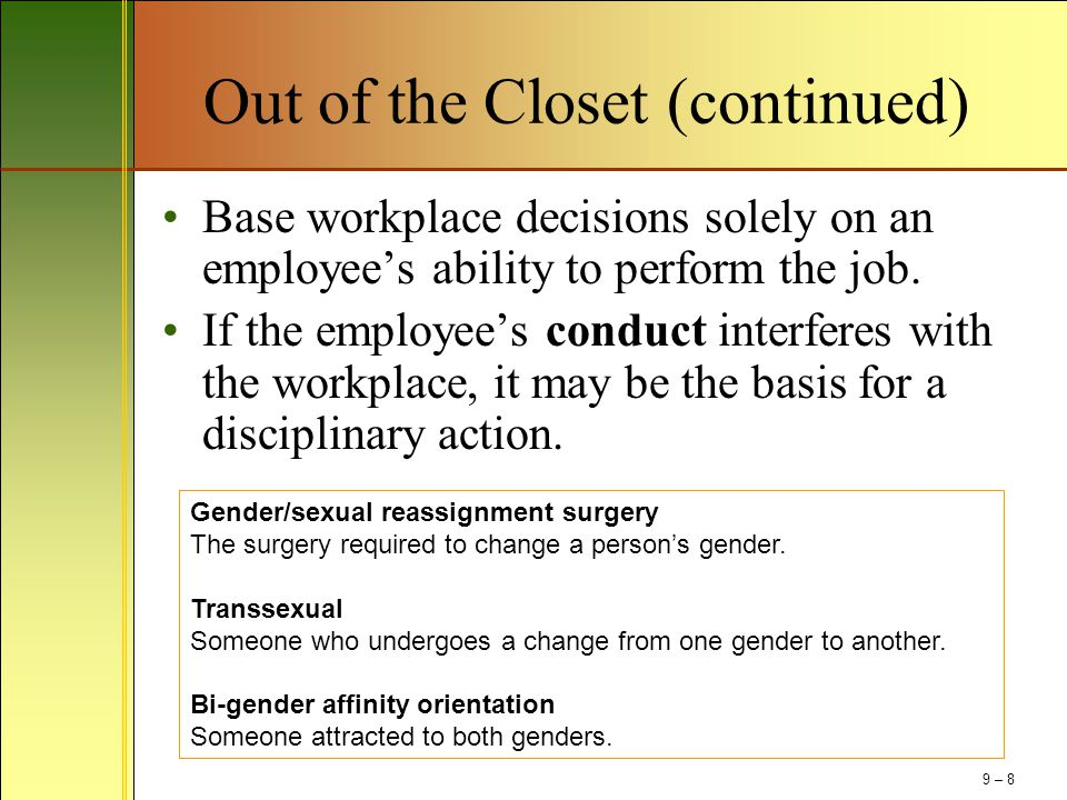 Out of the Closet (continued) Base workplace decisions solely on an employee's ability to perform the job. If the employee's conduct interferes with t
