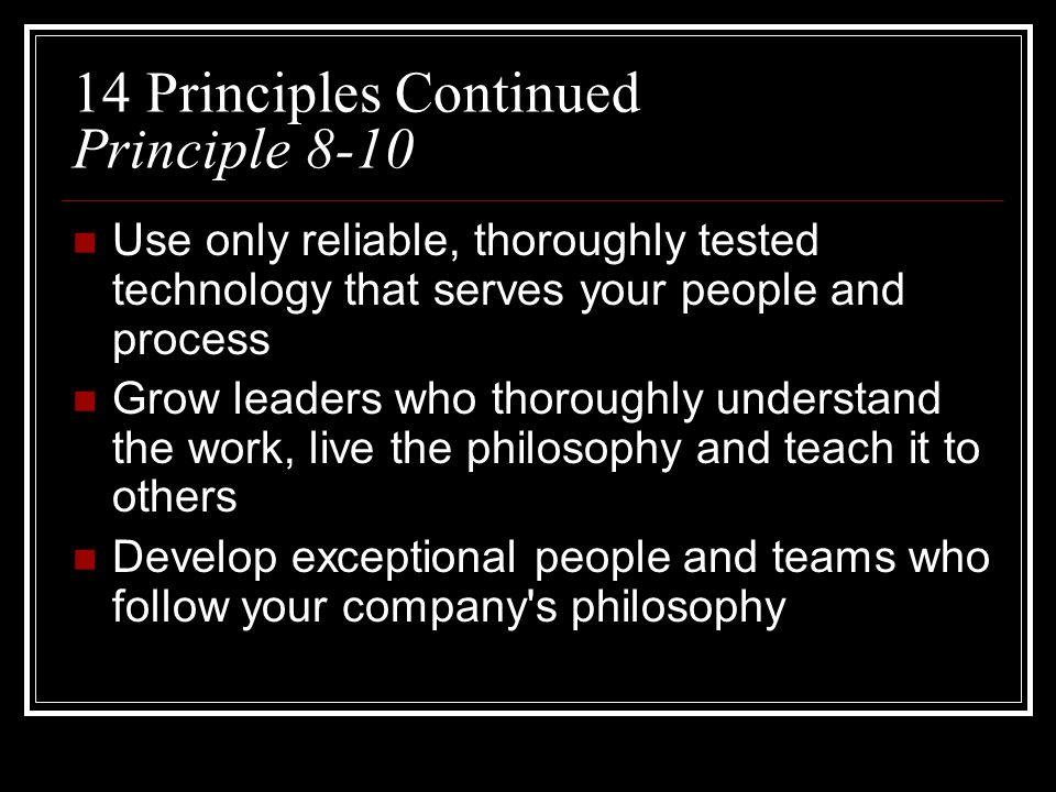 14 Principles Continued Principle 8-10 Use only reliable, thoroughly tested technology that serves your people and process Grow leaders who thoroughly understand the work, live the philosophy and teach it to others Develop exceptional people and teams who follow your company s philosophy