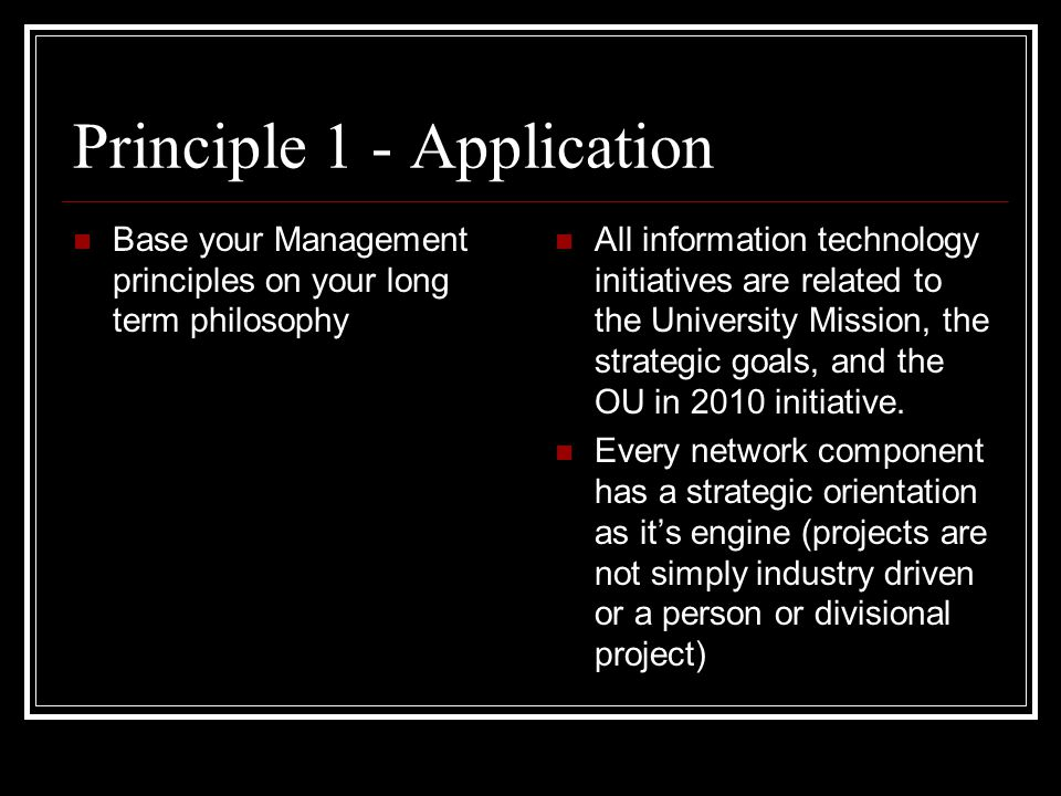 Principle 1 - Application Base your Management principles on your long term philosophy All information technology initiatives are related to the University Mission, the strategic goals, and the OU in 2010 initiative.