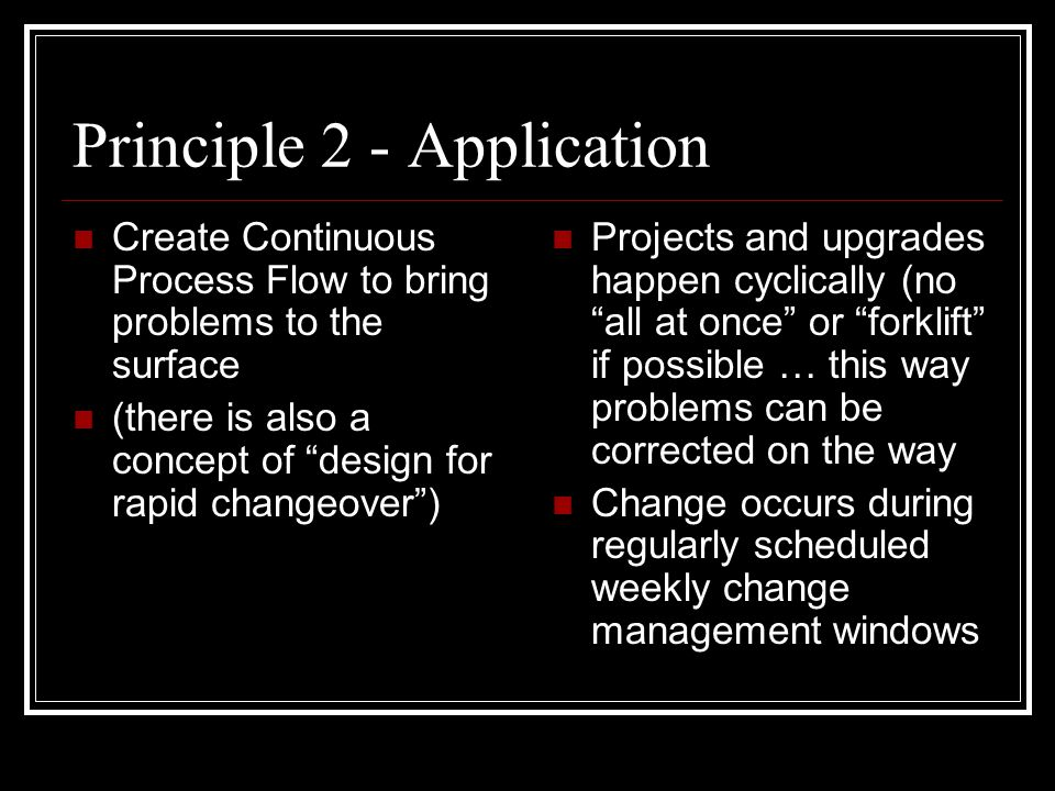 Principle 2 - Application Create Continuous Process Flow to bring problems to the surface (there is also a concept of design for rapid changeover ) Projects and upgrades happen cyclically (no all at once or forklift if possible … this way problems can be corrected on the way Change occurs during regularly scheduled weekly change management windows