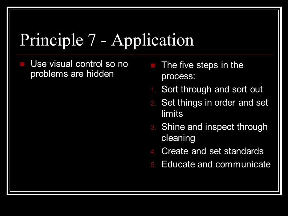 Principle 7 - Application Use visual control so no problems are hidden The five steps in the process: 1.
