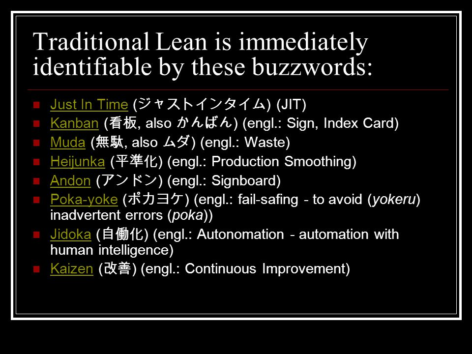 Traditional Lean is immediately identifiable by these buzzwords: Just In Time ( ジャストインタイム ) (JIT) Just In Time Kanban ( 看板, also かんばん ) (engl.: Sign, Index Card) Kanban Muda ( 無駄, also ムダ ) (engl.: Waste) Muda Heijunka ( 平準化 ) (engl.: Production Smoothing) Heijunka Andon ( アンドン ) (engl.: Signboard) Andon Poka-yoke ( ポカヨケ ) (engl.: fail-safing - to avoid (yokeru) inadvertent errors (poka)) Poka-yoke Jidoka ( 自働化 ) (engl.: Autonomation - automation with human intelligence) Jidoka Kaizen ( 改善 ) (engl.: Continuous Improvement) Kaizen