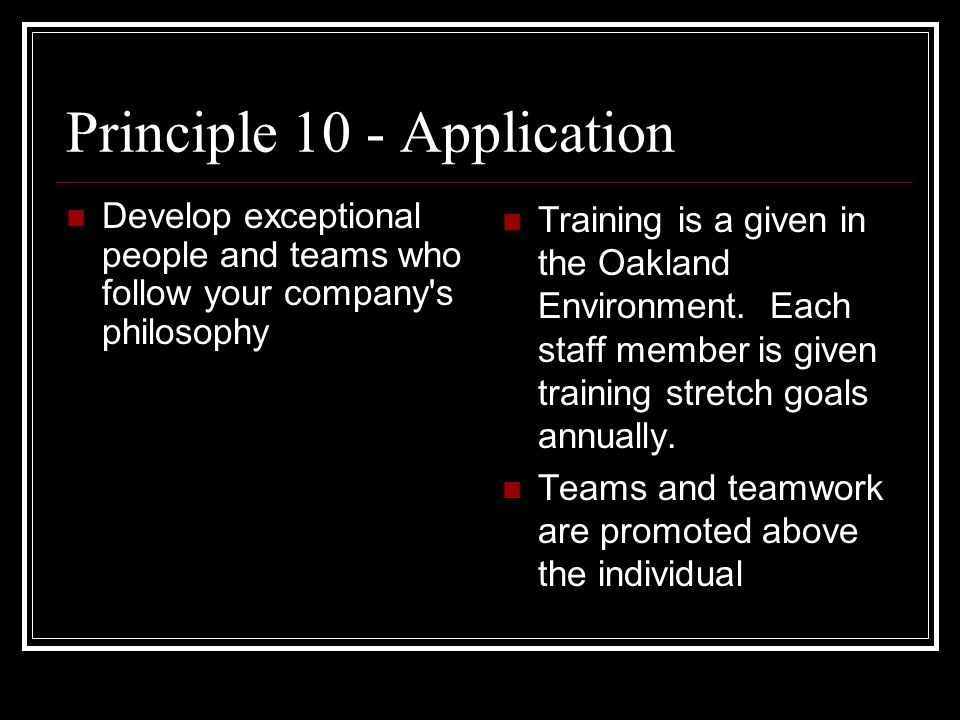 Principle 10 - Application Develop exceptional people and teams who follow your company s philosophy Training is a given in the Oakland Environment.