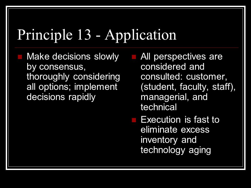 Principle 13 - Application Make decisions slowly by consensus, thoroughly considering all options; implement decisions rapidly All perspectives are considered and consulted: customer, (student, faculty, staff), managerial, and technical Execution is fast to eliminate excess inventory and technology aging