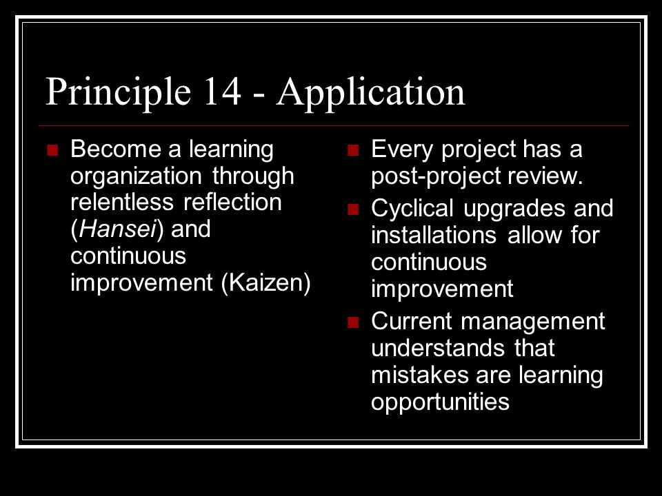 Principle 14 - Application Become a learning organization through relentless reflection (Hansei) and continuous improvement (Kaizen) Every project has a post-project review.